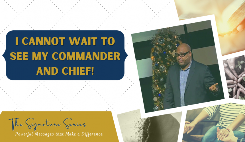 I cannot wait to see my Commander and Chief – The Signature Series