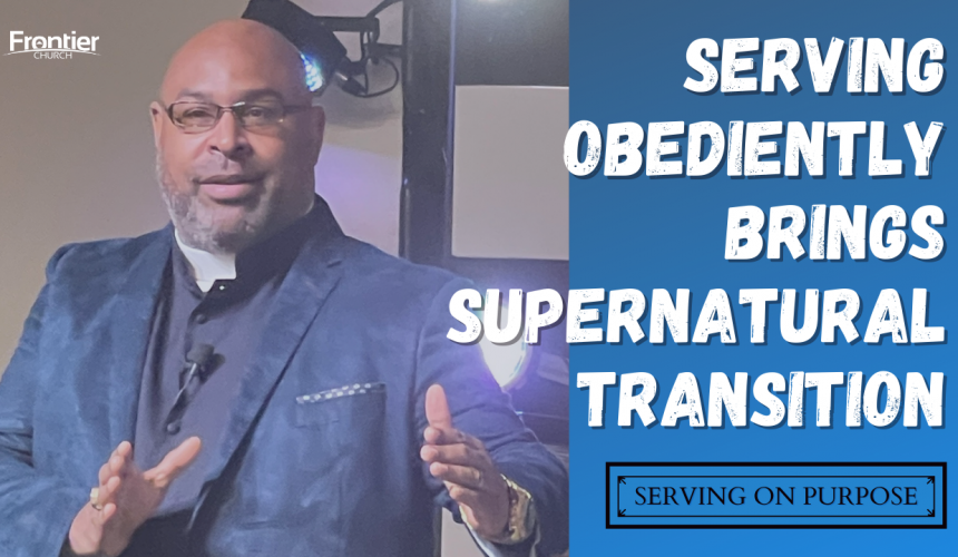 Serving Obediently Brings Supernatural Transitions – Serving on Purpose