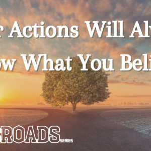 Your Actions Will Always Show What You Believe – Crossroads